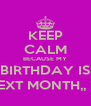 KEEP CALM BECAUSE MY BIRTHDAY IS NEXT MONTH,, ! * - Personalised Poster A4 size