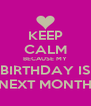 KEEP CALM BECAUSE MY BIRTHDAY IS NEXT MONTH - Personalised Poster A4 size