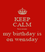 KEEP CALM because my birthday is on wensday - Personalised Poster A4 size