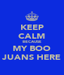 KEEP CALM BECAUSE MY BOO JUANS HERE - Personalised Poster A4 size