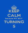 KEEP CALM because MY BOY TURNING 5 - Personalised Poster A4 size