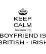 KEEP CALM because my BOYFRIEND IS BRITISH - IRISH - Personalised Poster A4 size