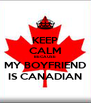 KEEP CALM BECAUSE MY BOYFRIEND IS CANADIAN - Personalised Poster A4 size