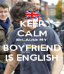 KEEP CALM BECAUSE MY BOYFRIEND IS ENGLISH - Personalised Poster A4 size