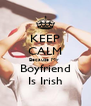 KEEP CALM Because My  Boyfriend Is Irish - Personalised Poster A4 size