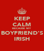 KEEP CALM BECAUSE MY BOYFRIEND'S IRISH - Personalised Poster A4 size