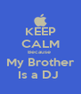 KEEP CALM Because  My Brother Is a DJ  - Personalised Poster A4 size