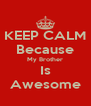 KEEP CALM Because My Brother Is Awesome - Personalised Poster A4 size