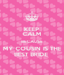 KEEP CALM BECAUSE MY COUSIN IS THE BEST BRIDE  - Personalised Poster A4 size