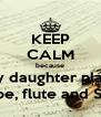 KEEP CALM because my daughter plays Oboe, flute and Saxa - Personalised Poster A4 size
