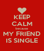 KEEP CALM because MY FRIEND IS SINGLE - Personalised Poster A4 size