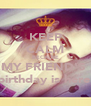 KEEP CALM BECAUSE MY FRIEND'S  birthday is here  - Personalised Poster A4 size