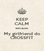 KEEP CALM Because My girlfriend do CROSSFIT - Personalised Poster A4 size