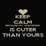 KEEP CALM BECAUSE MY GIRLFRIEND IS CUTER THAN YOURS - Personalised Poster A4 size
