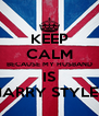 KEEP CALM BECAUSE MY HUSBAND IS HARRY STYLES - Personalised Poster A4 size