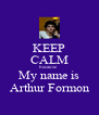 KEEP CALM because My name is Arthur Formon - Personalised Poster A4 size