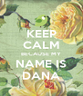 KEEP CALM BECAUSE MY NAME IS DANA - Personalised Poster A4 size