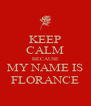 KEEP CALM BECAUSE MY NAME IS FLORANCE - Personalised Poster A4 size