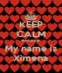 KEEP CALM Because My name is Ximena - Personalised Poster A4 size