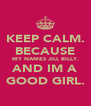 KEEP CALM. BECAUSE MY NAMES JILL BILLY. AND IM A GOOD GIRL. - Personalised Poster A4 size