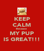 KEEP CALM Because  MY PUP IS GREAT!!! - Personalised Poster A4 size