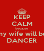 KEEP CALM because my wife will be DANCER - Personalised Poster A4 size