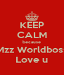 KEEP CALM because Mzz Worldboss Love u - Personalised Poster A4 size