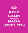 KEEP CALM BECAUSE NADA LOVES YOU - Personalised Poster A4 size