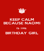KEEP CALM BECAUSE NAOMI IS THE  BIRTHDAY GIRL  - Personalised Poster A4 size