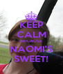 KEEP CALM BECAUSE NAOMI'S SWEET! - Personalised Poster A4 size