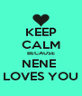 KEEP CALM BECAUSE NENE  LOVES YOU - Personalised Poster A4 size