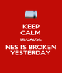 KEEP CALM BECAUSE NES IS BROKEN YESTERDAY - Personalised Poster A4 size