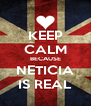 KEEP CALM BECAUSE NETICIA IS REAL - Personalised Poster A4 size