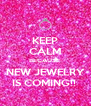 KEEP CALM BECAUSE  NEW JEWELRY IS COMING!!  - Personalised Poster A4 size