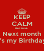 KEEP CALM Because  Next month It's my Birthday  - Personalised Poster A4 size