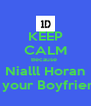 KEEP CALM Because  Nialll Horan Is your Boyfriend - Personalised Poster A4 size