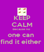 KEEP CALM Because no  one can  find it either  - Personalised Poster A4 size