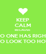 KEEP CALM BECAUSE  NO ONE HAS RIGHT TO LOOK TOO HOT - Personalised Poster A4 size