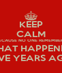 KEEP CALM BECAUSE NO ONE REMEMBERS WHAT HAPPENED FIVE YEARS AGO - Personalised Poster A4 size