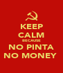 KEEP CALM BECAUSE NO PINTA NO MONEY  - Personalised Poster A4 size