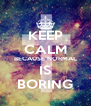 KEEP CALM BECAUSE NORMAL IS BORING - Personalised Poster A4 size