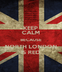 KEEP CALM BECAUSE NORTH LONDON IS RED - Personalised Poster A4 size