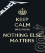 KEEP CALM BECAUSE NOTHING ELSE MATTERS - Personalised Poster A4 size