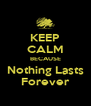 KEEP CALM BECAUSE Nothing Lasts Forever - Personalised Poster A4 size