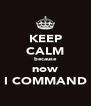 KEEP CALM because now I COMMAND - Personalised Poster A4 size