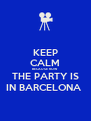 KEEP CALM BECAUSE NOW THE PARTY IS IN BARCELONA  - Personalised Poster A4 size