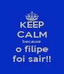 KEEP CALM because o filipe foi sair!! - Personalised Poster A4 size