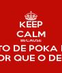KEEP CALM BECAUSE O PEITO DE POKA POKA É MENOR QUE O DE SHISHI - Personalised Poster A4 size