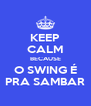 KEEP CALM BECAUSE O SWING É PRA SAMBAR - Personalised Poster A4 size