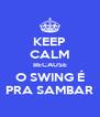 KEEP CALM BECAUSE O SWING É PRA SAMBAR - Personalised Poster A4 size
